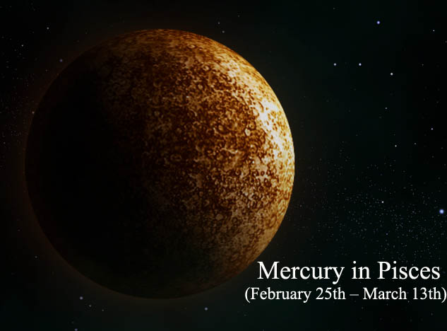 Mercury in Pisces (February 25th – March 13th)