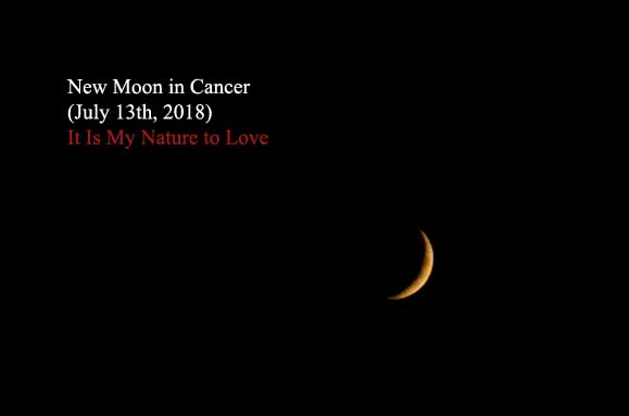 New Moon in Cancer (July 13th, 2018): It Is My Nature to Love